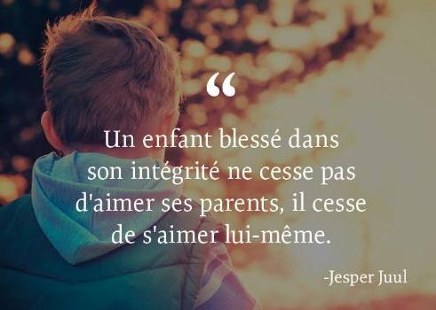 Citation de Jesper Juul - Thérapeute - Un enfant blessé dans son integralité ne cesse pas d'aimer ses parents, il cesse de s'aimer lui-meme.